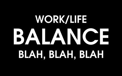 Work/Life Balance… Blah, Blah, Blah